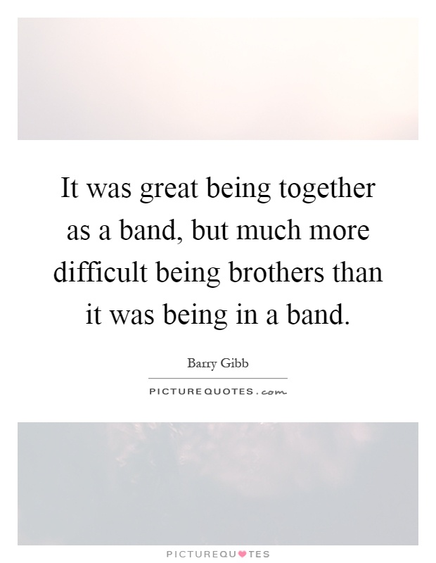 It was great being together as a band, but much more difficult being brothers than it was being in a band Picture Quote #1