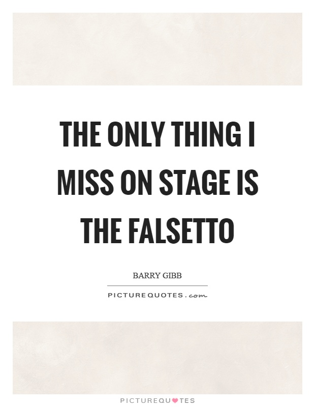 The only thing I miss on stage is the falsetto Picture Quote #1