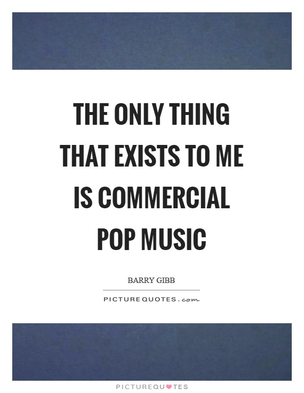 The only thing that exists to me is commercial pop music Picture Quote #1