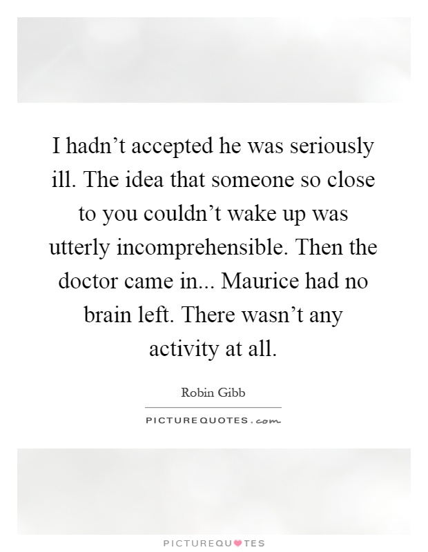 I hadn't accepted he was seriously ill. The idea that someone so close to you couldn't wake up was utterly incomprehensible. Then the doctor came in... Maurice had no brain left. There wasn't any activity at all Picture Quote #1