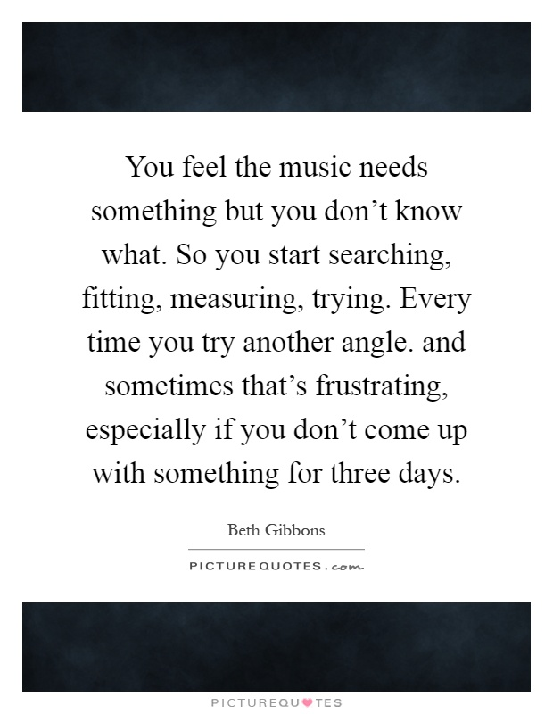 You feel the music needs something but you don't know what. So you start searching, fitting, measuring, trying. Every time you try another angle. and sometimes that's frustrating, especially if you don't come up with something for three days Picture Quote #1