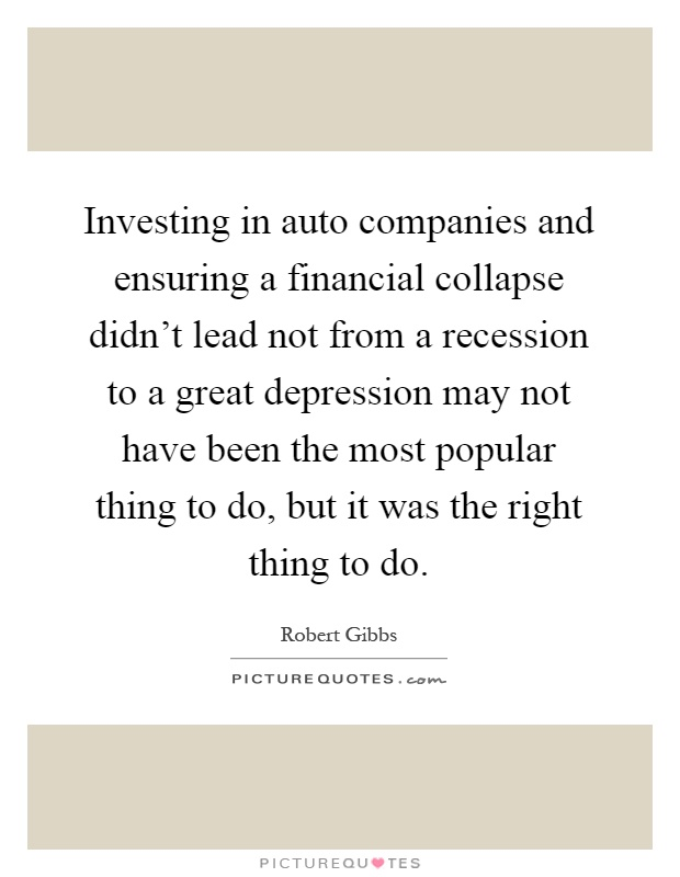 Investing in auto companies and ensuring a financial collapse didn't lead not from a recession to a great depression may not have been the most popular thing to do, but it was the right thing to do Picture Quote #1