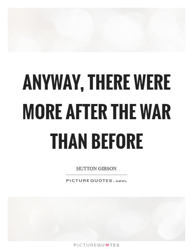 Anyway, there were more after the war than before Picture Quote #1