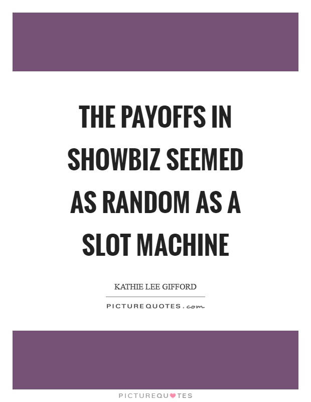 The payoffs in showbiz seemed as random as a slot machine Picture Quote #1