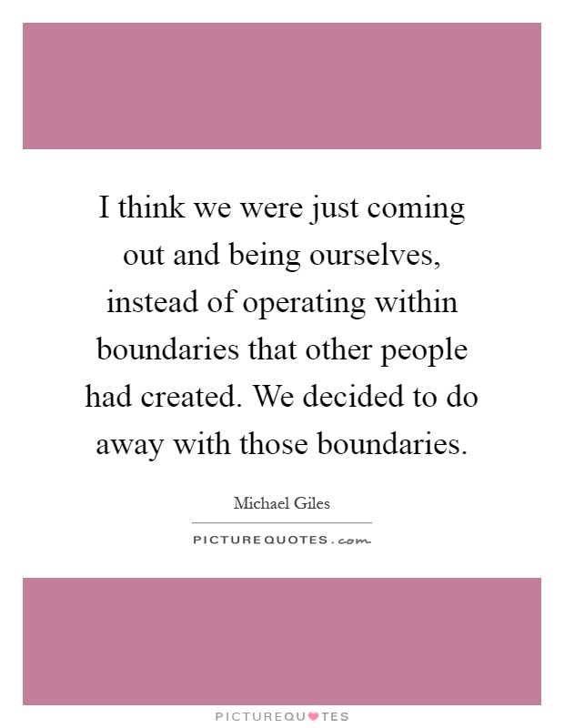I think we were just coming out and being ourselves, instead of operating within boundaries that other people had created. We decided to do away with those boundaries Picture Quote #1