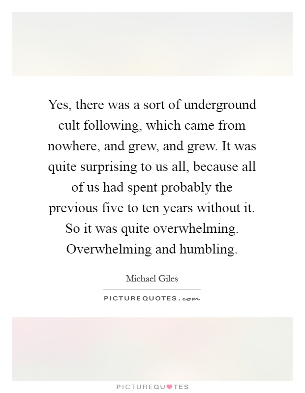 Yes, there was a sort of underground cult following, which came from nowhere, and grew, and grew. It was quite surprising to us all, because all of us had spent probably the previous five to ten years without it. So it was quite overwhelming. Overwhelming and humbling Picture Quote #1