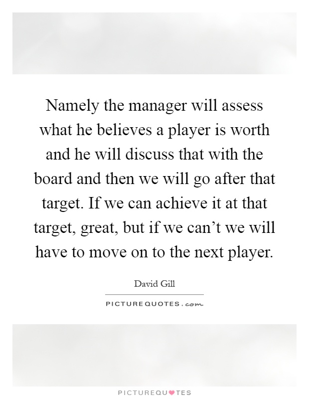 Namely the manager will assess what he believes a player is worth and he will discuss that with the board and then we will go after that target. If we can achieve it at that target, great, but if we can't we will have to move on to the next player Picture Quote #1