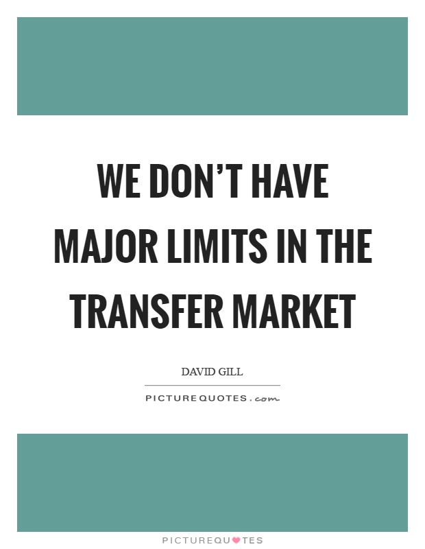 We don't have major limits in the transfer market Picture Quote #1