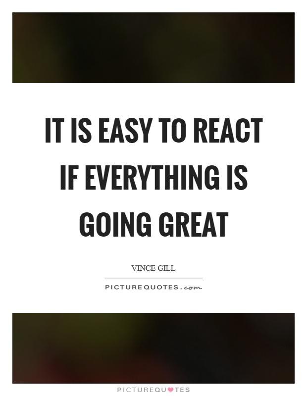 It is easy to react if everything is going great Picture Quote #1