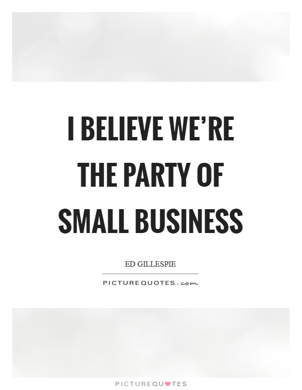 I believe we're the party of small business Picture Quote #1