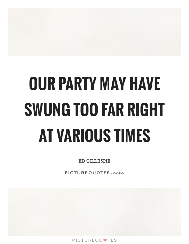 Our party may have swung too far right at various times Picture Quote #1