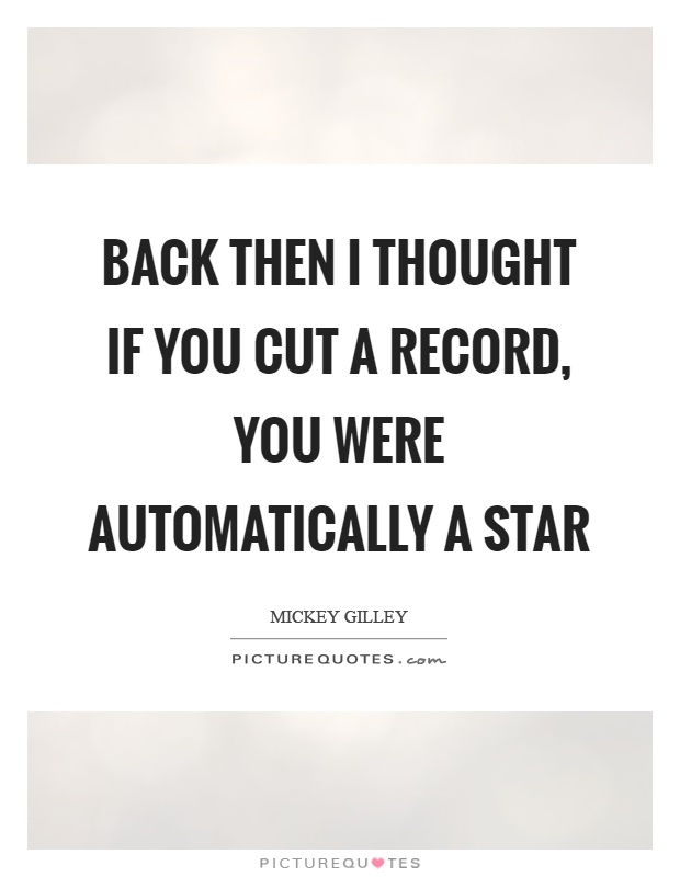 Back then I thought if you cut a record, you were automatically a star Picture Quote #1