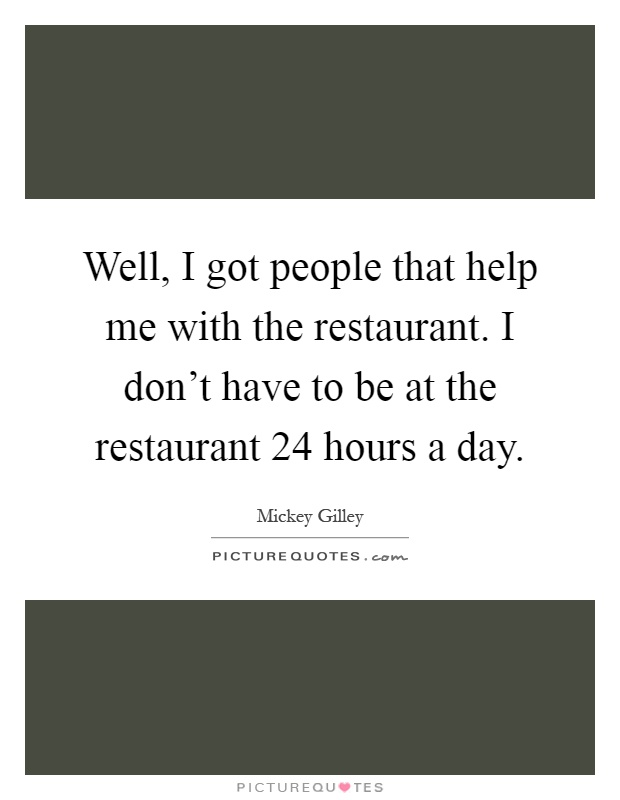 Well, I got people that help me with the restaurant. I don't have to be at the restaurant 24 hours a day Picture Quote #1