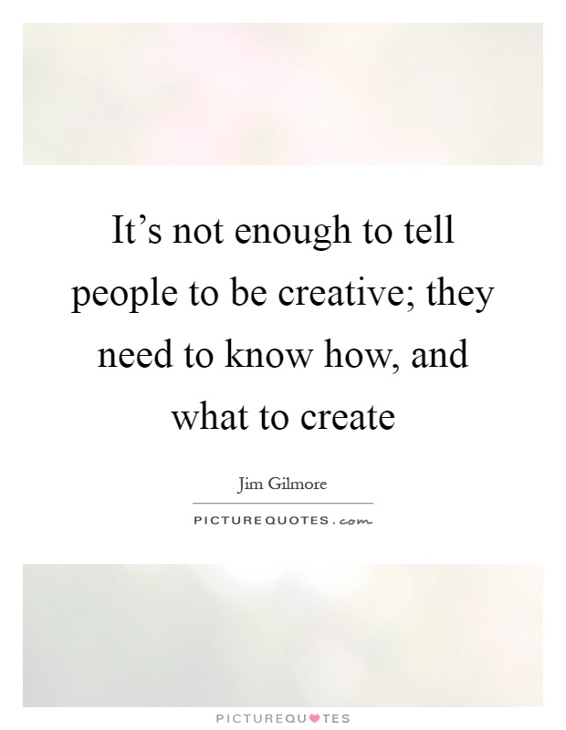 It's not enough to tell people to be creative; they need to know how, and what to create Picture Quote #1