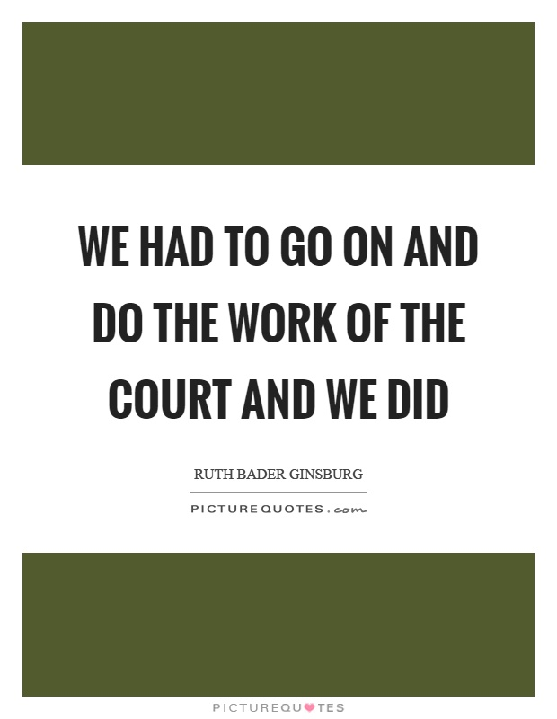 We had to go on and do the work of the court and we did Picture Quote #1