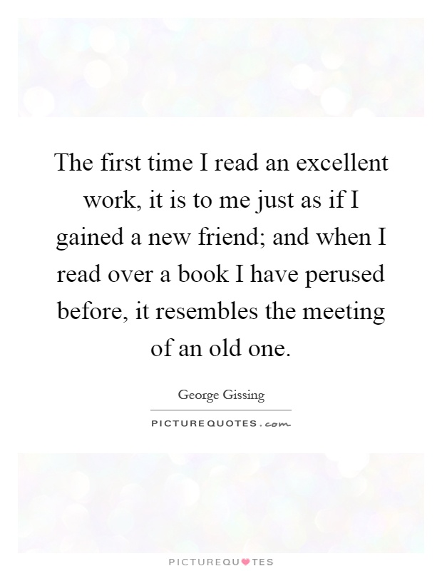 The first time I read an excellent work, it is to me just as if I gained a new friend; and when I read over a book I have perused before, it resembles the meeting of an old one Picture Quote #1