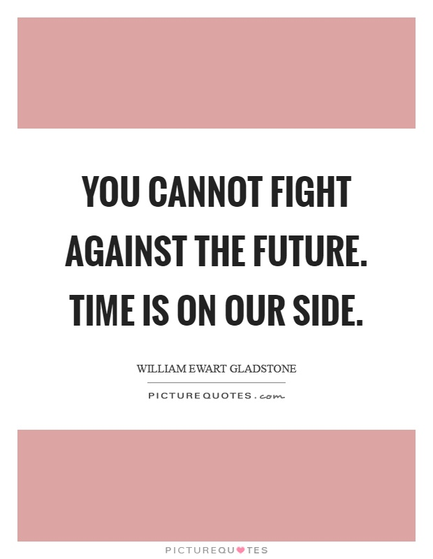 You cannot fight against the future. Time is on our side Picture Quote #1