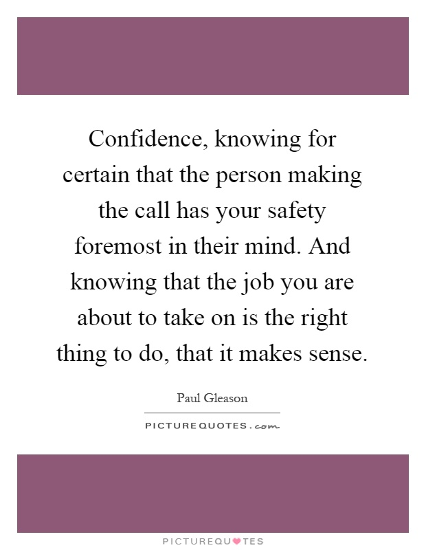 Confidence, knowing for certain that the person making the call has your safety foremost in their mind. And knowing that the job you are about to take on is the right thing to do, that it makes sense Picture Quote #1