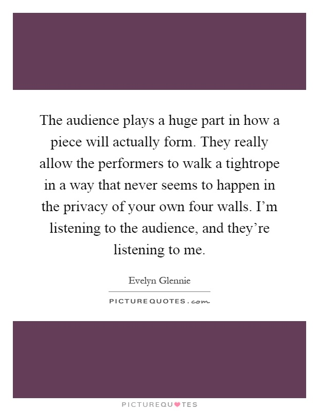 The audience plays a huge part in how a piece will actually form. They really allow the performers to walk a tightrope in a way that never seems to happen in the privacy of your own four walls. I'm listening to the audience, and they're listening to me Picture Quote #1