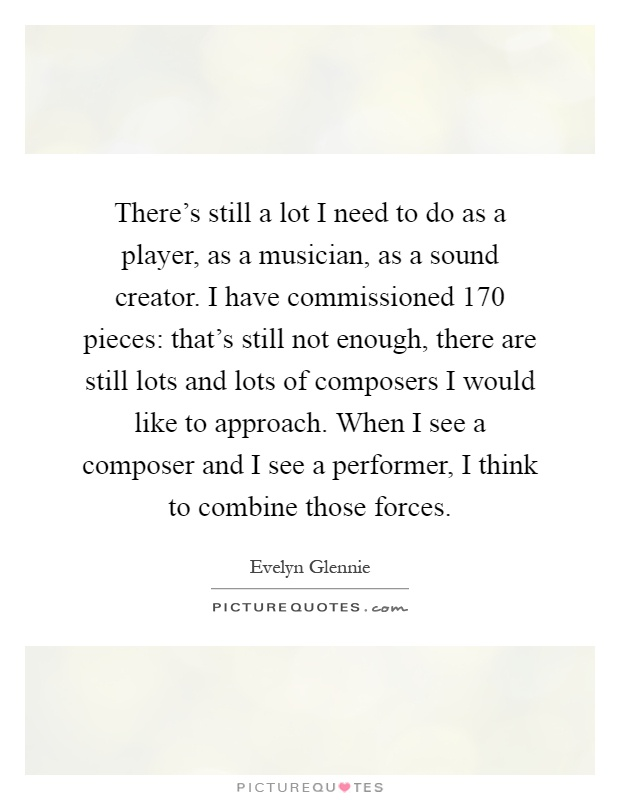 There's still a lot I need to do as a player, as a musician, as a sound creator. I have commissioned 170 pieces: that's still not enough, there are still lots and lots of composers I would like to approach. When I see a composer and I see a performer, I think to combine those forces Picture Quote #1
