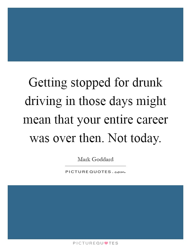 Getting stopped for drunk driving in those days might mean that your entire career was over then. Not today Picture Quote #1