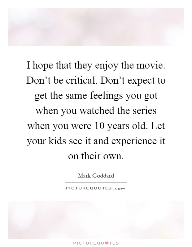 I hope that they enjoy the movie. Don't be critical. Don't expect to get the same feelings you got when you watched the series when you were 10 years old. Let your kids see it and experience it on their own Picture Quote #1