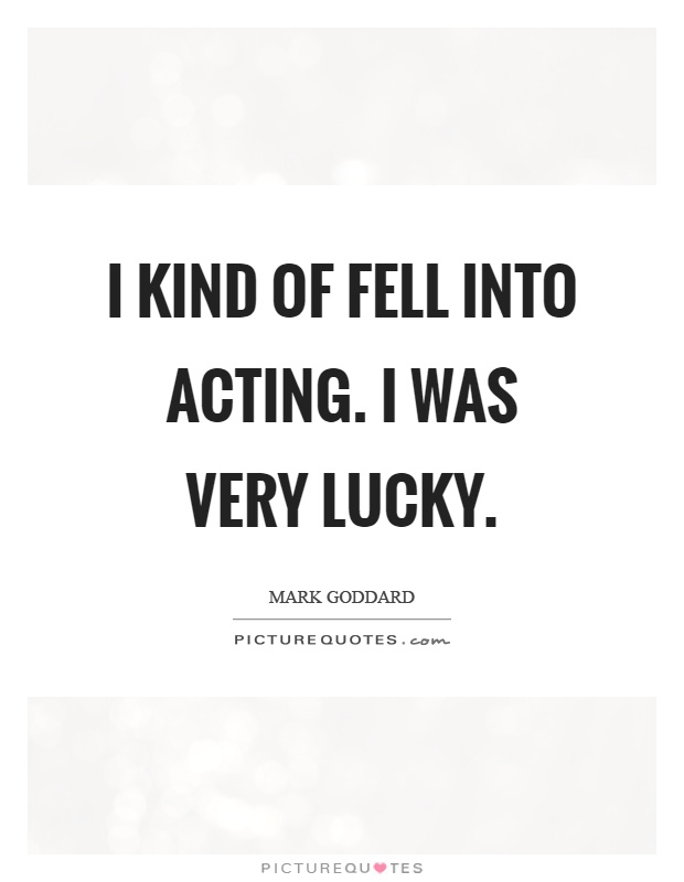 I kind of fell into acting. I was very lucky Picture Quote #1