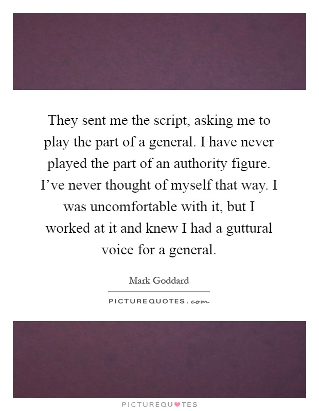 They sent me the script, asking me to play the part of a general. I have never played the part of an authority figure. I've never thought of myself that way. I was uncomfortable with it, but I worked at it and knew I had a guttural voice for a general Picture Quote #1