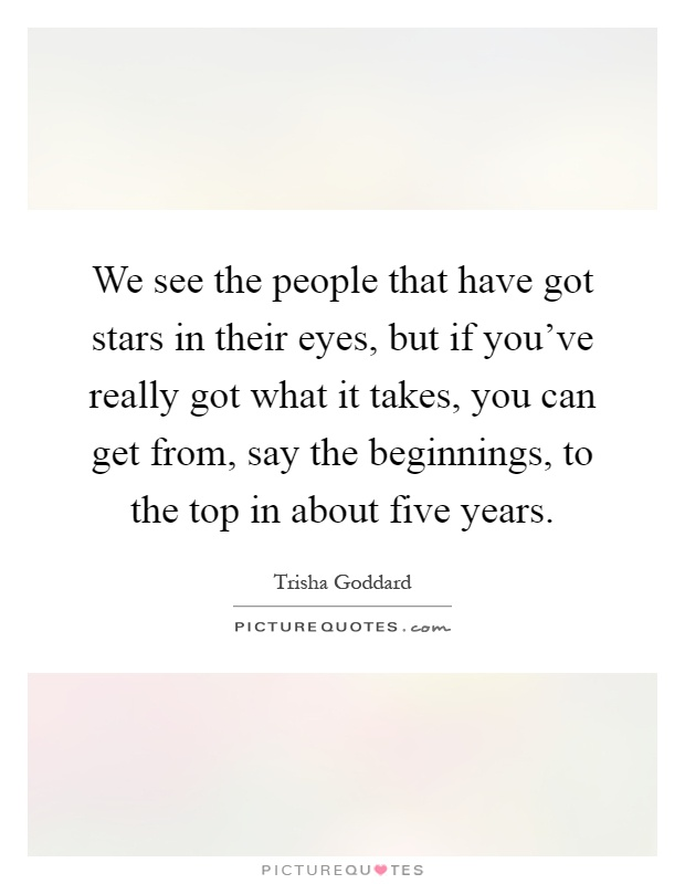 We see the people that have got stars in their eyes, but if you've really got what it takes, you can get from, say the beginnings, to the top in about five years Picture Quote #1