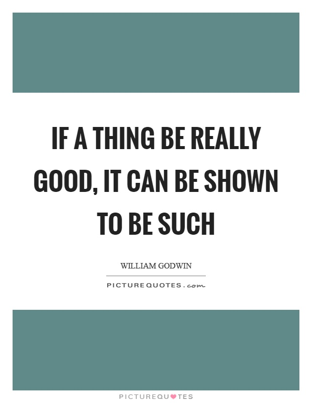 If a thing be really good, it can be shown to be such Picture Quote #1