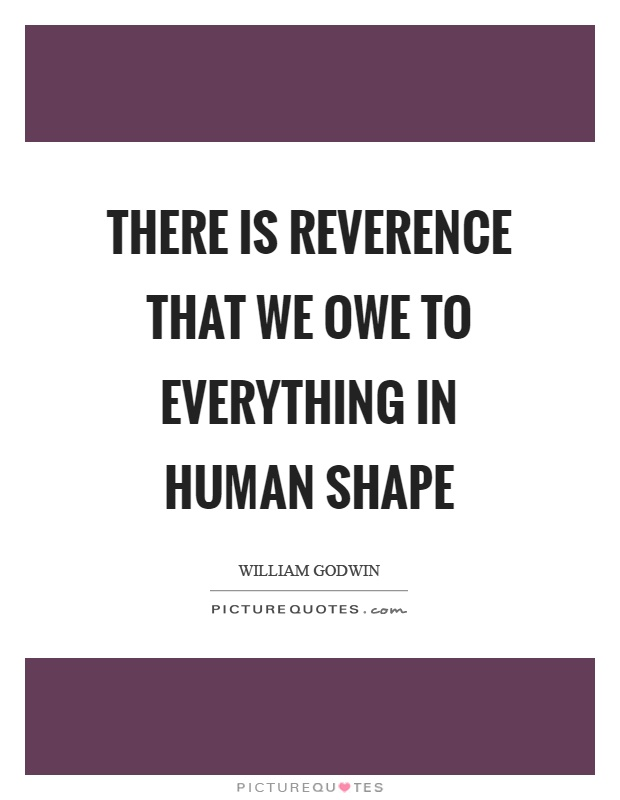 There is reverence that we owe to everything in human shape Picture Quote #1