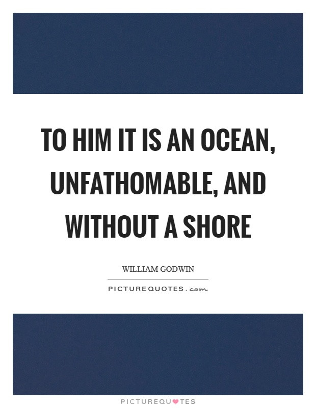 To him it is an ocean, unfathomable, and without a shore Picture Quote #1