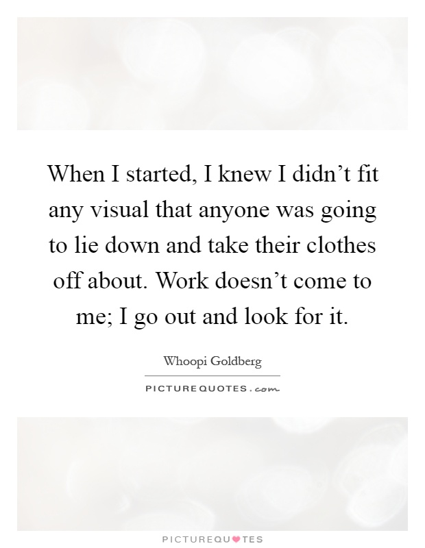When I started, I knew I didn't fit any visual that anyone was going to lie down and take their clothes off about. Work doesn't come to me; I go out and look for it Picture Quote #1