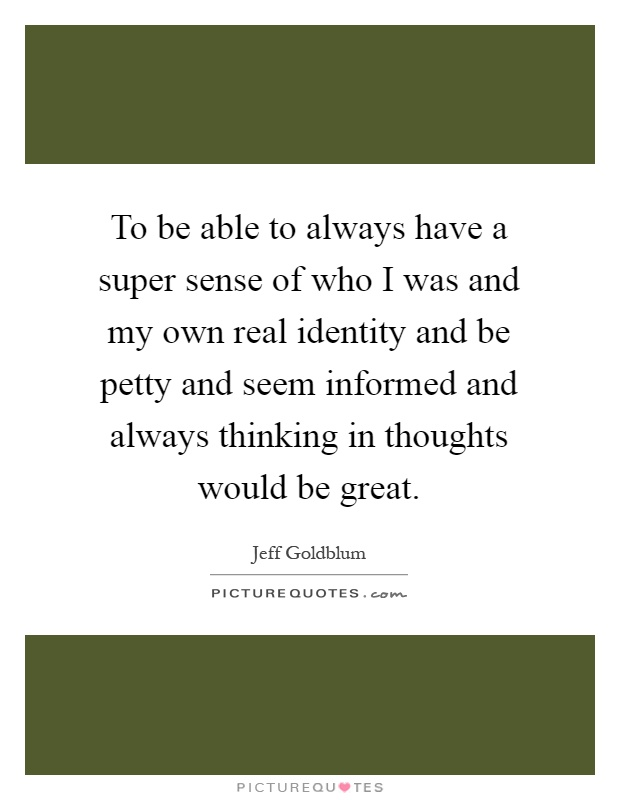 To be able to always have a super sense of who I was and my own real identity and be petty and seem informed and always thinking in thoughts would be great Picture Quote #1