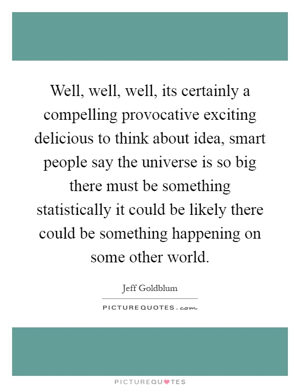 Well, well, well, its certainly a compelling provocative exciting delicious to think about idea, smart people say the universe is so big there must be something statistically it could be likely there could be something happening on some other world Picture Quote #1