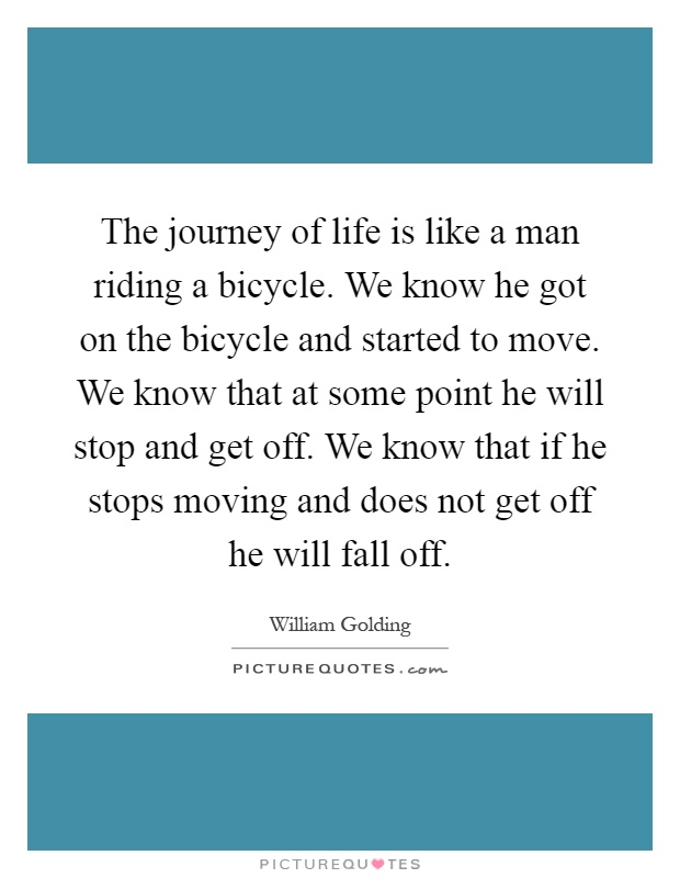 The journey of life is like a man riding a bicycle. We know he got on the bicycle and started to move. We know that at some point he will stop and get off. We know that if he stops moving and does not get off he will fall off Picture Quote #1