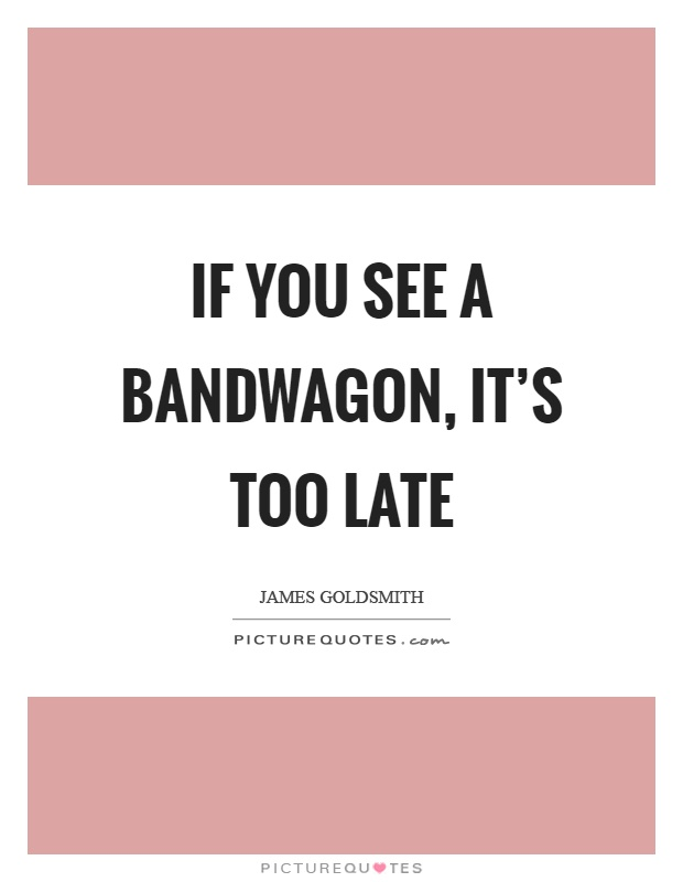 If you see a bandwagon, it's too late Picture Quote #1