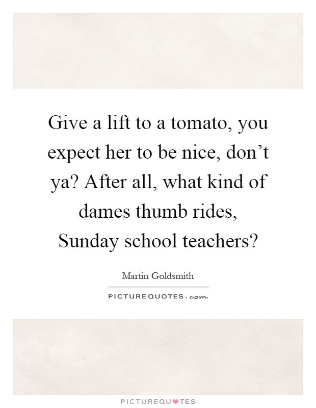Give a lift to a tomato, you expect her to be nice, don't ya? After all, what kind of dames thumb rides, Sunday school teachers? Picture Quote #1