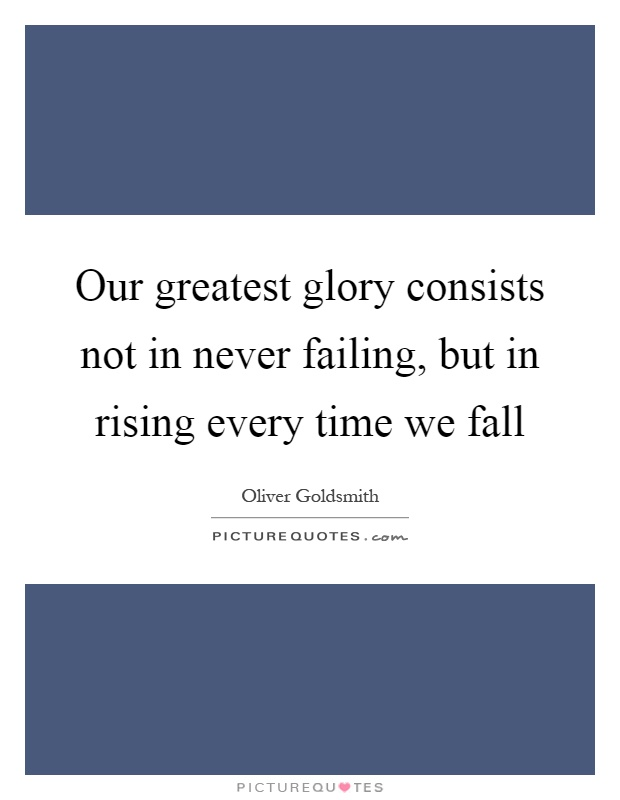 Our greatest glory consists not in never failing, but in rising every time we fall Picture Quote #1
