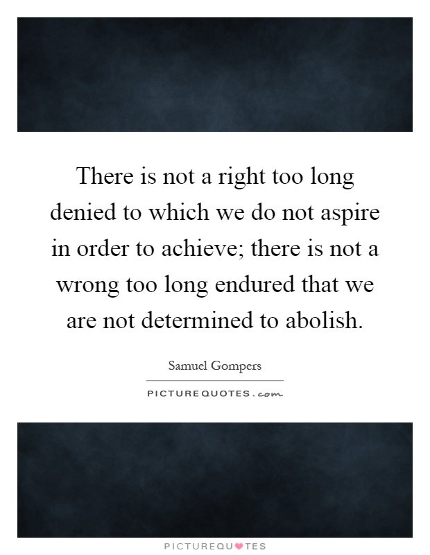 There is not a right too long denied to which we do not aspire in order to achieve; there is not a wrong too long endured that we are not determined to abolish Picture Quote #1