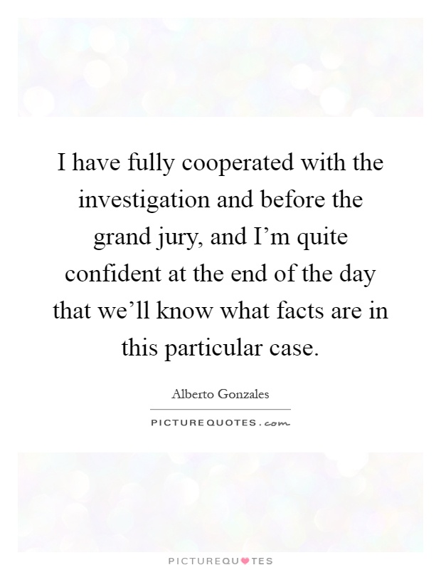 I have fully cooperated with the investigation and before the grand jury, and I'm quite confident at the end of the day that we'll know what facts are in this particular case Picture Quote #1