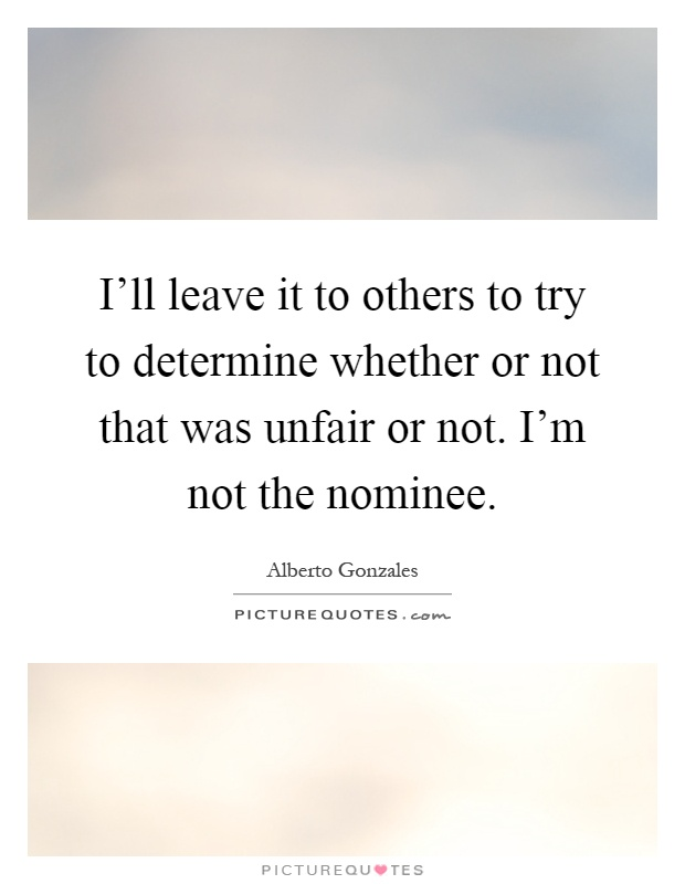I'll leave it to others to try to determine whether or not that was unfair or not. I'm not the nominee Picture Quote #1