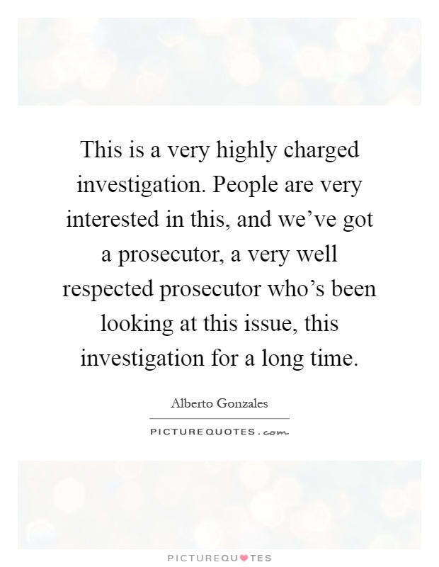 This is a very highly charged investigation. People are very interested in this, and we've got a prosecutor, a very well respected prosecutor who's been looking at this issue, this investigation for a long time Picture Quote #1