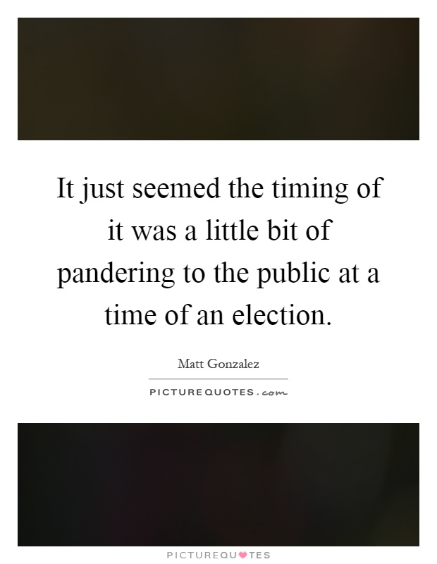 It just seemed the timing of it was a little bit of pandering to the public at a time of an election Picture Quote #1