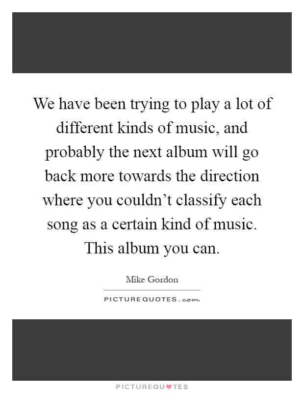 We have been trying to play a lot of different kinds of music, and probably the next album will go back more towards the direction where you couldn't classify each song as a certain kind of music. This album you can Picture Quote #1