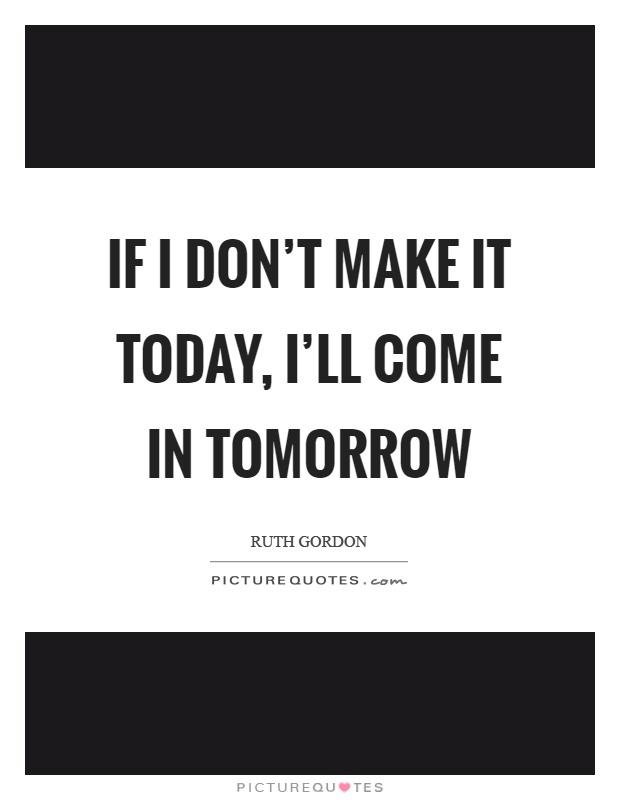 If I don't make it today, I'll come in tomorrow Picture Quote #1