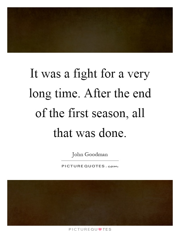 It was a fight for a very long time. After the end of the first season, all that was done Picture Quote #1