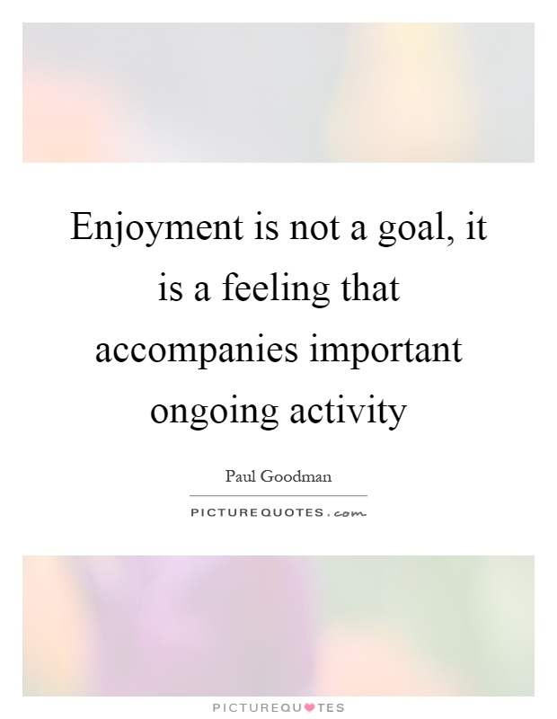 Enjoyment is not a goal, it is a feeling that accompanies important ongoing activity Picture Quote #1
