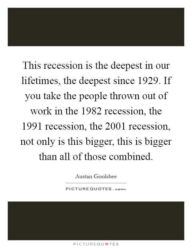 This recession is the deepest in our lifetimes, the deepest since 1929. If you take the people thrown out of work in the 1982 recession, the 1991 recession, the 2001 recession, not only is this bigger, this is bigger than all of those combined Picture Quote #1