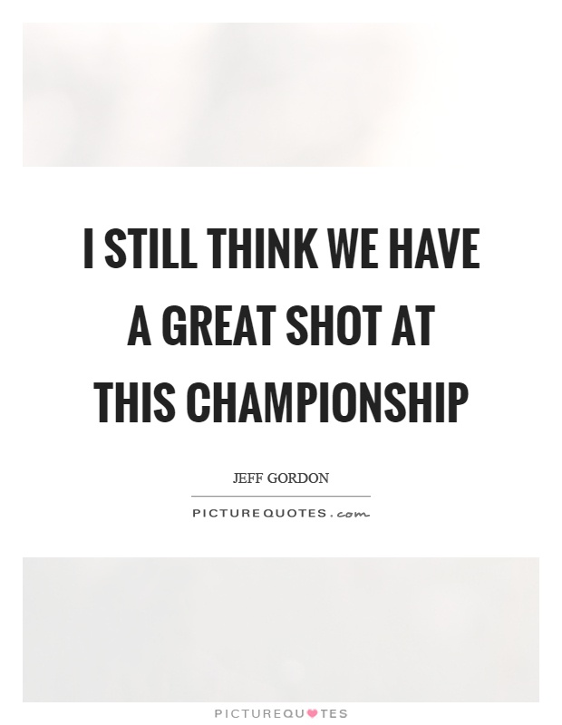 I still think we have a great shot at this championship Picture Quote #1